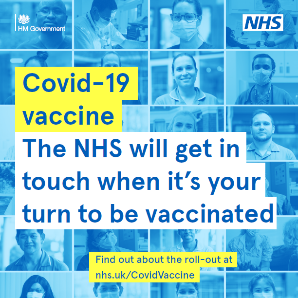 Covid-19 vaccine. The NHS will get in touch when it's your turn to be vaccinated. Find out about the roll-out at nhs.uk/CovidVaccine